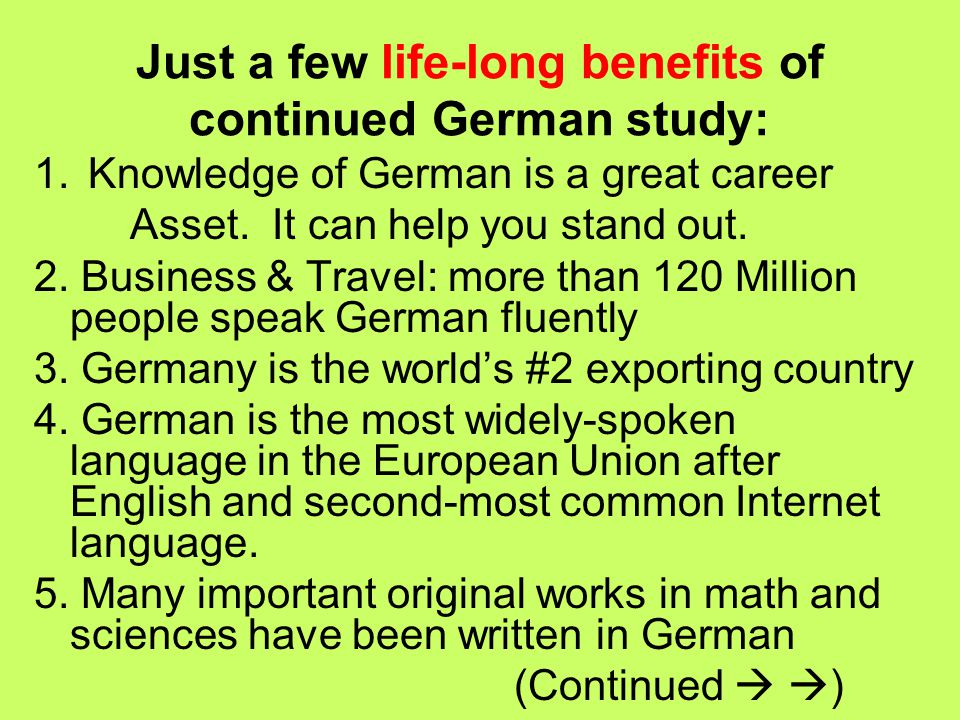 Just a few life-long benefits of continued German study: 1.Knowledge of German is a great career Asset.