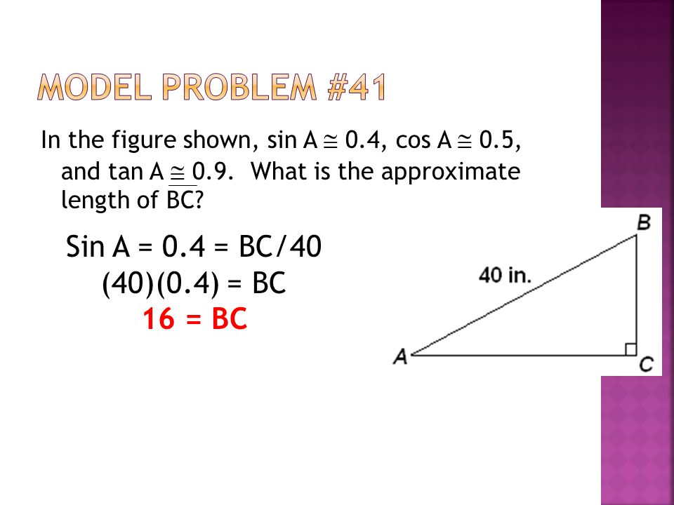 In the figure shown, sin A  0.4, cos A  0.5, and tan A  0.9. What is the approximate length of BC? Sin A = 0.4 = BC/40 (40)(0.4) = BC 16 = BC