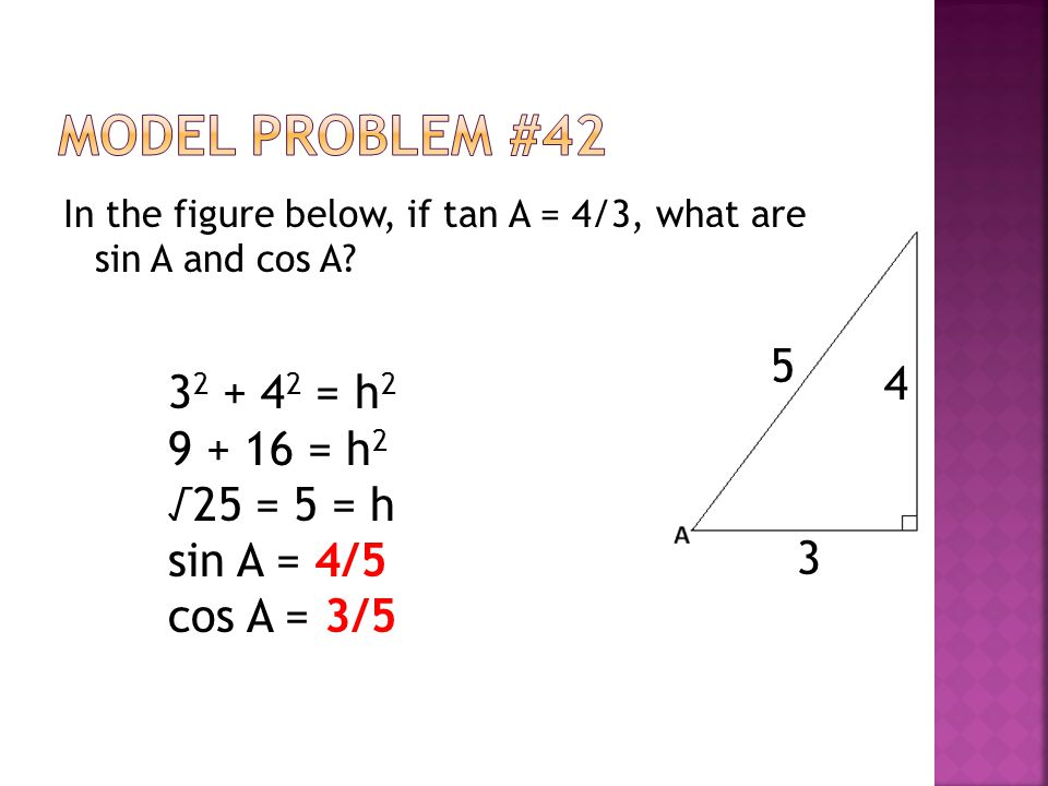 In the figure below, if tan A = 4/3, what are sin A and cos A? 4 3 3 2 + 4 2 = h 2 9 + 16 = h 2 √25 = 5 = h sin A = 4/5 cos A = 3/5 5