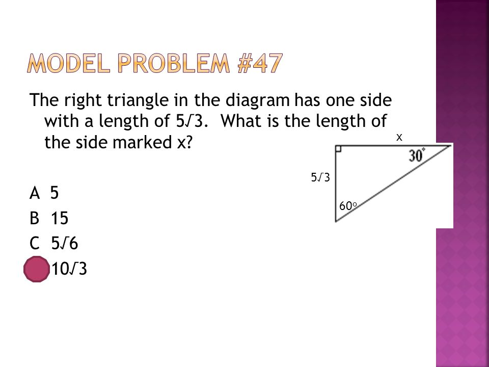 The right triangle in the diagram has one side with a length of 5√3. What is the length of the side marked x? A 5 B 15 C 5√6 D 10√3 x 5√3 60 o