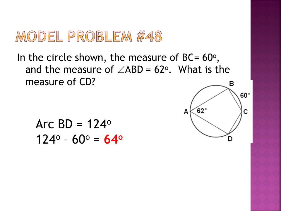 In the circle shown, the measure of BC= 60 o, and the measure of  ABD = 62 o. What is the measure of CD? Arc BD = 124 o 124 o – 60 o = 64 o