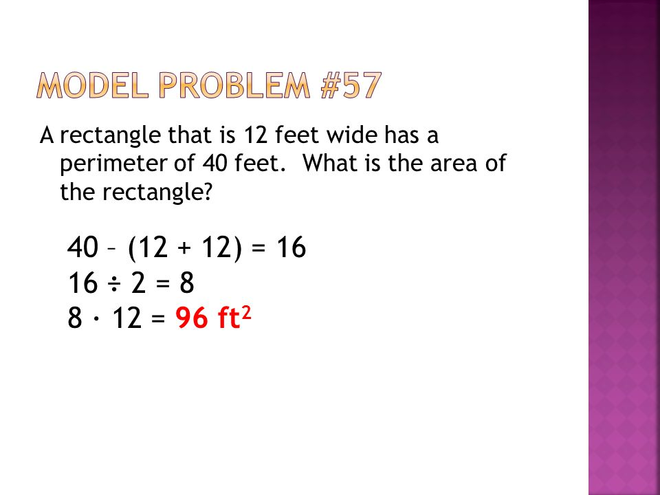 A rectangle that is 12 feet wide has a perimeter of 40 feet. What is the area of the rectangle? 40 – (12 + 12) = 16 16 ÷ 2 = 8 8 ∙ 12 = 96 ft 2