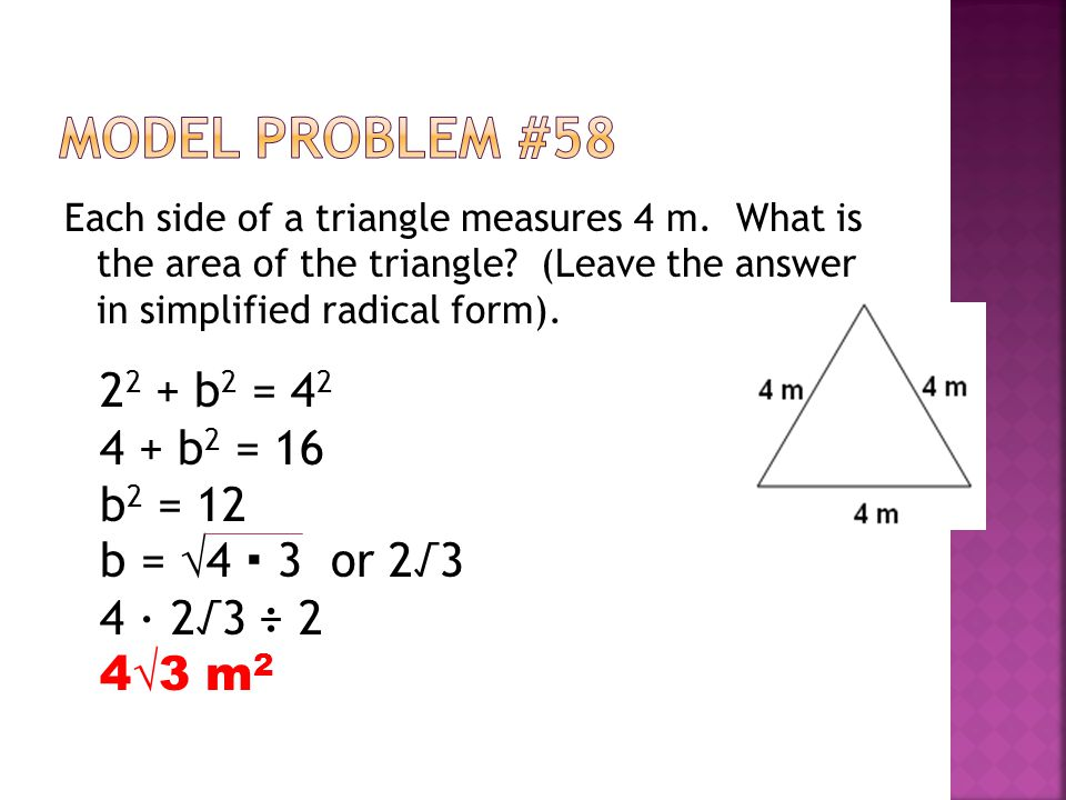 Each side of a triangle measures 4 m. What is the area of the triangle? (Leave the answer in simplified radical form). 2 2 + b 2 = 4 2 4 + b 2 = 16 b