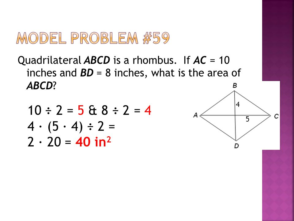 Quadrilateral ABCD is a rhombus. If AC = 10 inches and BD = 8 inches, what is the area of ABCD? 10 ÷ 2 = 5 & 8 ÷ 2 = 4 4 ∙ (5 ∙ 4) ÷ 2 = 2 ∙ 20 = 40 i