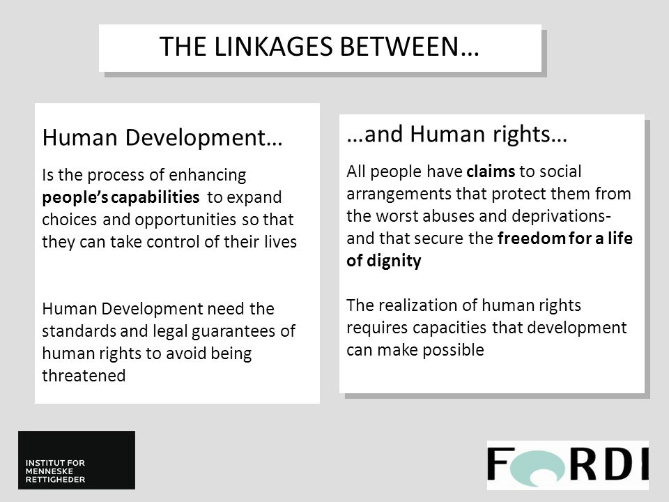 Human Development… Is the process of enhancing people's capabilities to expand choices and opportunities so that they can take control of their lives Human Development need the standards and legal guarantees of human rights to avoid being threatened THE LINKAGES BETWEEN… …and Human rights… All people have claims to social arrangements that protect them from the worst abuses and deprivations- and that secure the freedom for a life of dignity The realization of human rights requires capacities that development can make possible