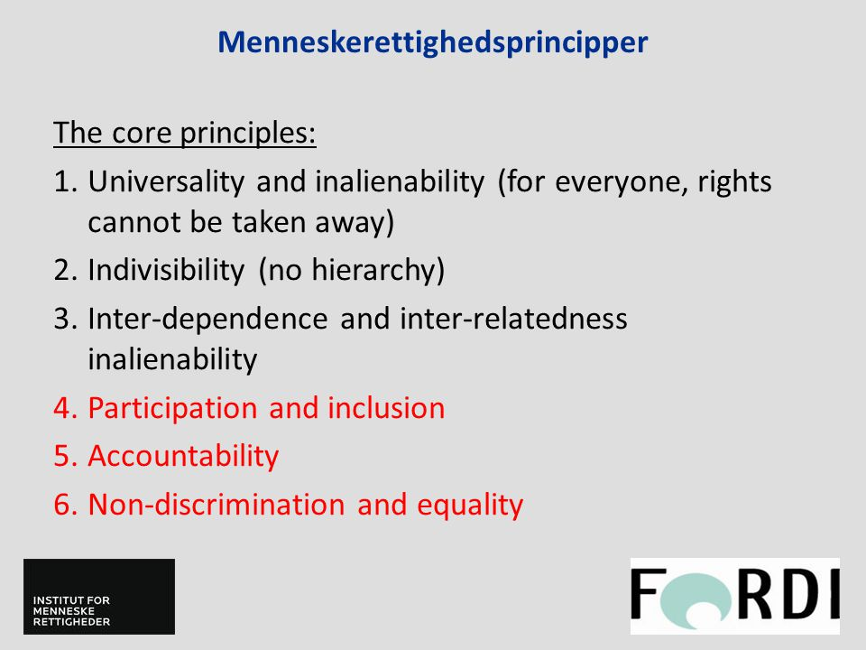 Menneskerettighedsprincipper The core principles: 1.Universality and inalienability (for everyone, rights cannot be taken away) 2.Indivisibility (no hierarchy) 3.Inter-dependence and inter-relatedness inalienability 4.Participation and inclusion 5.Accountability 6.Non-discrimination and equality