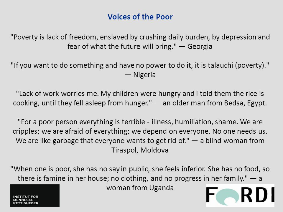 Voices of the Poor Poverty is lack of freedom, enslaved by crushing daily burden, by depression and fear of what the future will bring. — Georgia If you want to do something and have no power to do it, it is talauchi (poverty). — Nigeria Lack of work worries me.