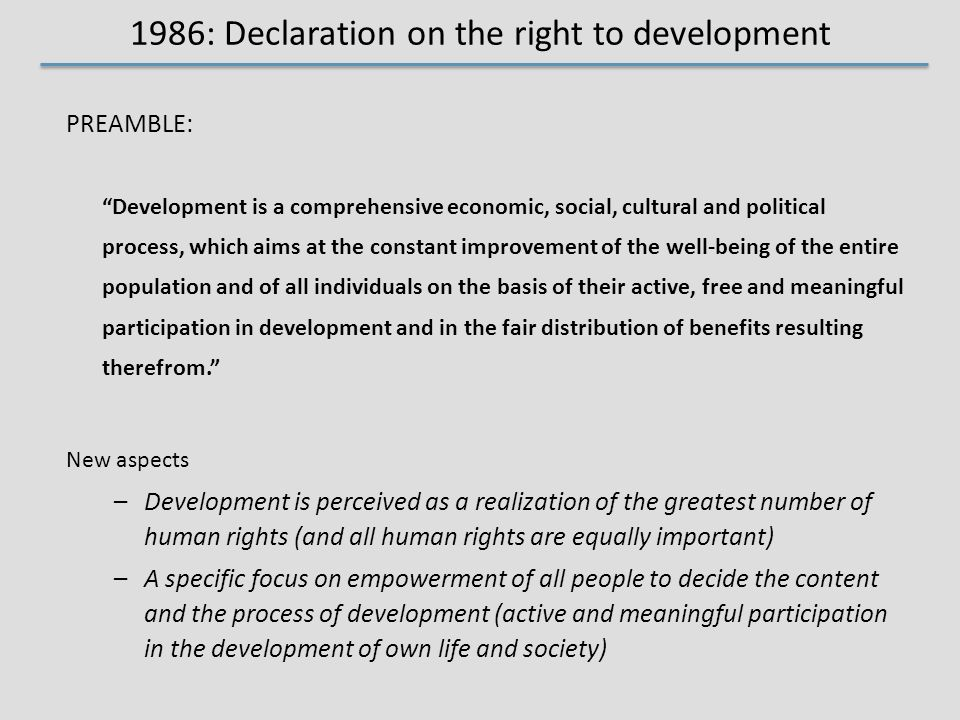 1986: Declaration on the right to development PREAMBLE: Development is a comprehensive economic, social, cultural and political process, which aims at the constant improvement of the well-being of the entire population and of all individuals on the basis of their active, free and meaningful participation in development and in the fair distribution of benefits resulting therefrom. New aspects –Development is perceived as a realization of the greatest number of human rights (and all human rights are equally important) –A specific focus on empowerment of all people to decide the content and the process of development (active and meaningful participation in the development of own life and society)