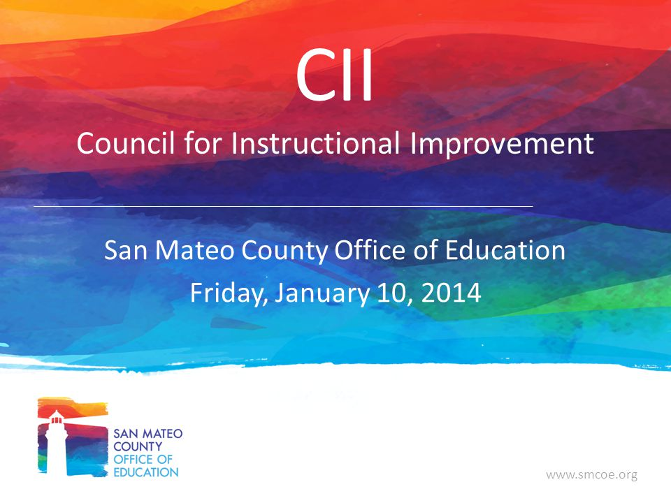 www.smcoe.org CII Council for Instructional Improvement San Mateo County Office of Education Friday, January 10, 2014