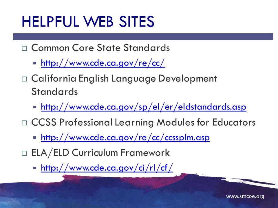 www.smcoe.org HELPFUL WEB SITES  Common Core State Standards  http://www.cde.ca.gov/re/cc/ http://w.cde.ca.gov/re/cc/  California English Language