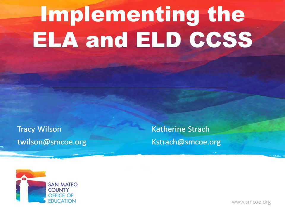 www.smcoe.org Implementing the ELA and ELD CCSS Tracy Wilson twilson@smcoe.org Katherine Strach Kstrach@smcoe.org