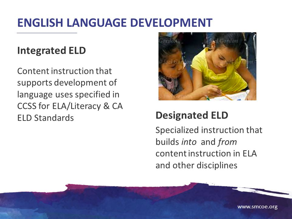 www.smcoe.org ENGLISH LANGUAGE DEVELOPMENT Integrated ELD Content instruction that supports development of language uses specified in CCSS for ELA/Lit