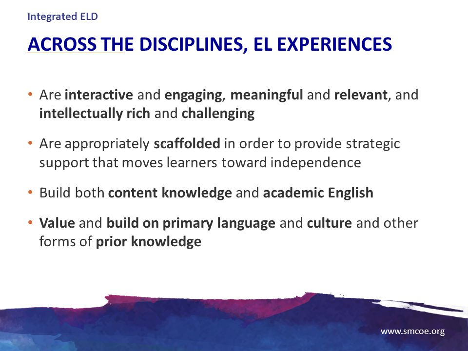 www.smcoe.org ACROSS THE DISCIPLINES, EL EXPERIENCES Are interactive and engaging, meaningful and relevant, and intellectually rich and challenging Ar