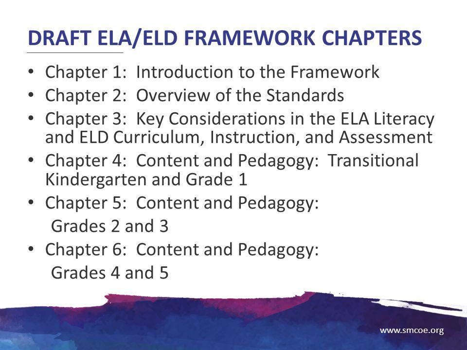 www.smcoe.org DRAFT ELA/ELD FRAMEWORK CHAPTERS Chapter 1: Introduction to the Framework Chapter 2: Overview of the Standards Chapter 3: Key Considerat
