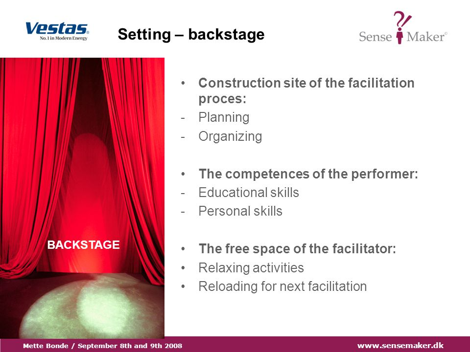 Mette Bonde / September 8th and 9th 2008 www.sensemaker.dk BACKSTAGE Setting – backstage Construction site of the facilitation proces: -Planning -Organizing The competences of the performer: -Educational skills -Personal skills The free space of the facilitator: Relaxing activities Reloading for next facilitation