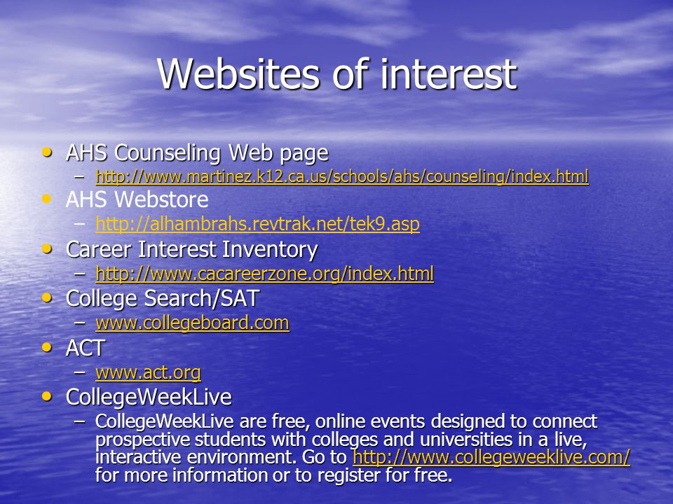 Websites of interest AHS Counseling Web page AHS Counseling Web page –http://www.martinez.k12.ca.us/schools/ahs/counseling/index.html http://www.martinez.k12.ca.us/schools/ahs/counseling/index.html AHS Webstore – –http://alhambrahs.revtrak.net/tek9.asphttp://alhambrahs.revtrak.net/tek9.asp Career Interest Inventory Career Interest Inventory –http://www.cacareerzone.org/index.html http://www.cacareerzone.org/index.html College Search/SAT College Search/SAT –www.collegeboard.com www.collegeboard.com ACT ACT –www.act.org www.act.org CollegeWeekLive CollegeWeekLive –CollegeWeekLive are free, online events designed to connect prospective students with colleges and universities in a live, interactive environment.
