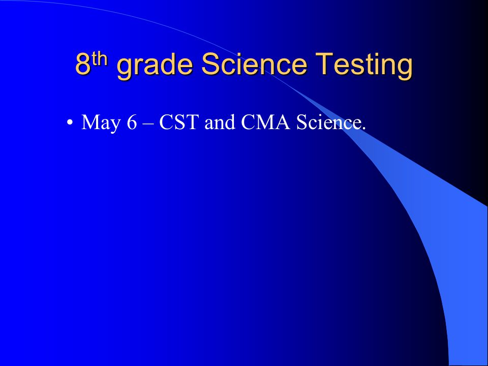 8 th grade Science Testing May 6 – CST and CMA Science.