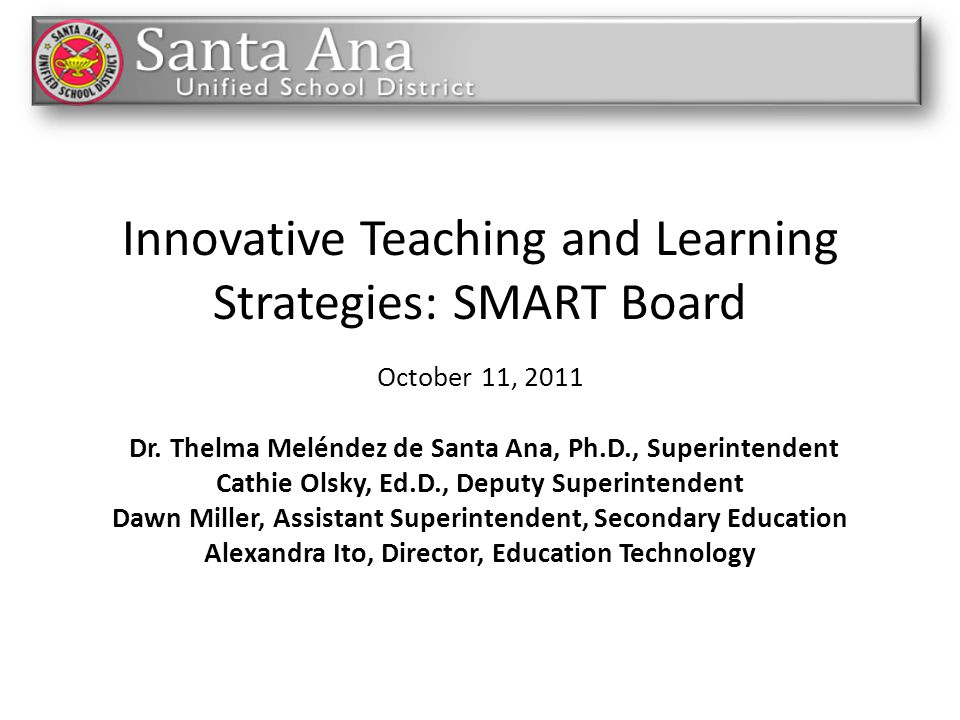 Innovative Teaching and Learning Strategies: SMART Board October 11, 2011 Dr. Thelma Meléndez de Santa Ana, Ph.D., Superintendent Cathie Olsky, Ed.D.,