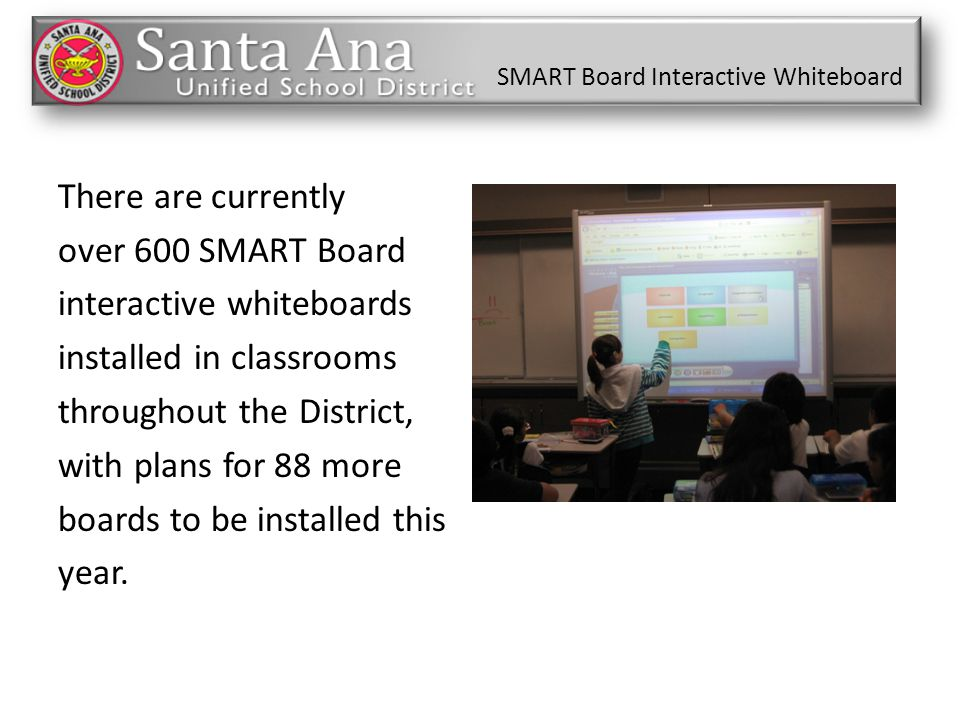 There are currently over 600 SMART Board interactive whiteboards installed in classrooms throughout the District, with plans for 88 more boards to be installed this year.