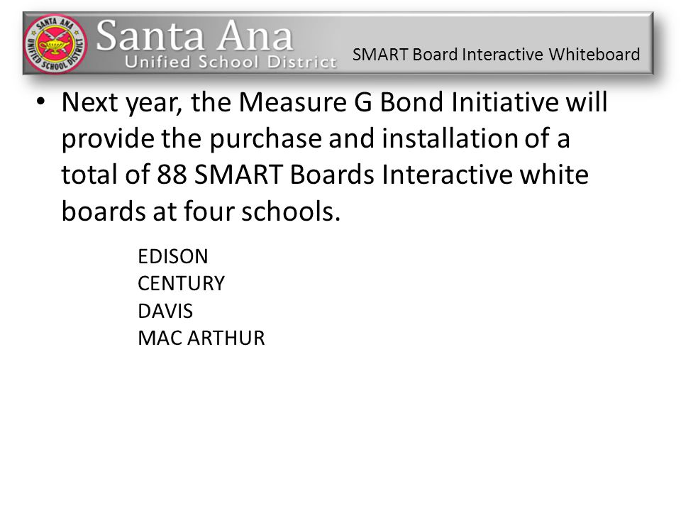 SMART Board Interactive Whiteboard Next year, the Measure G Bond Initiative will provide the purchase and installation of a total of 88 SMART Boards I