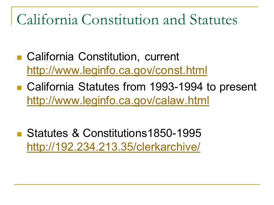 California Constitution and Statutes California Constitution, current http://www.leginfo.ca.gov/const.html http://www.leginfo.ca.gov/const.html California Statutes from 1993-1994 to present http://www.leginfo.ca.gov/calaw.html http://www.leginfo.ca.gov/calaw.html Statutes & Constitutions1850-1995 http://192.234.213.35/clerkarchive/ http://192.234.213.35/clerkarchive/