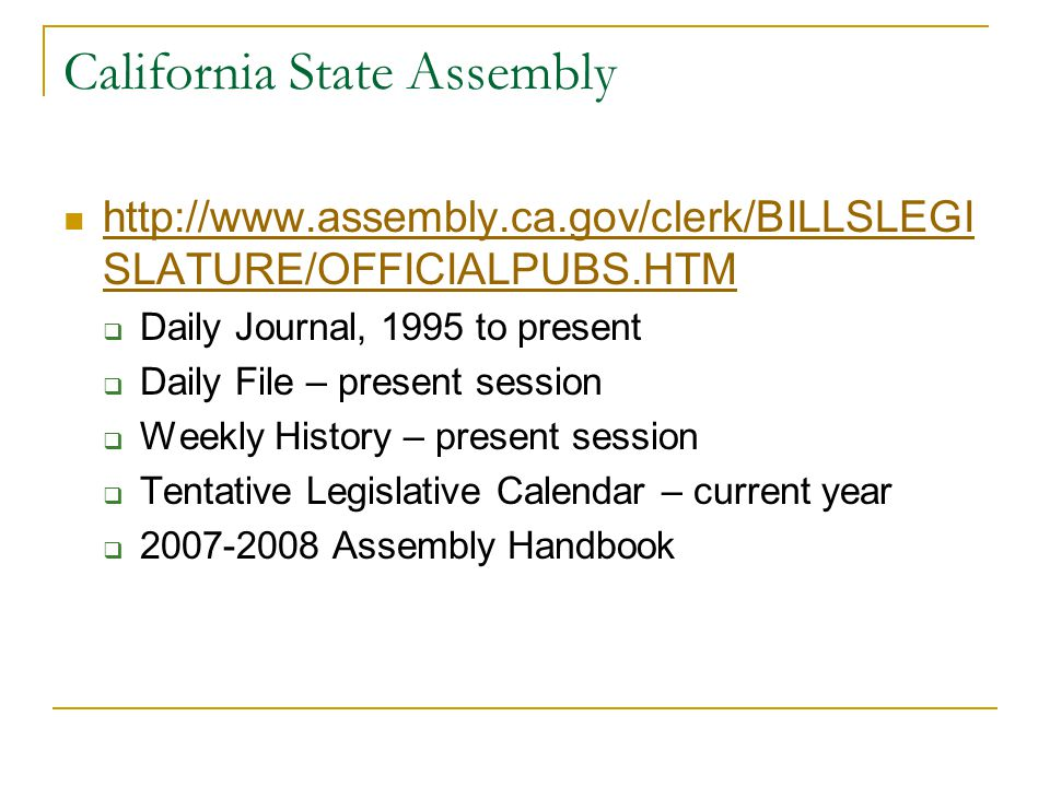 California State Assembly http://www.assembly.ca.gov/clerk/BILLSLEGI SLATURE/OFFICIALPUBS.HTM http://www.assembly.ca.gov/clerk/BILLSLEGI SLATURE/OFFICIALPUBS.HTM  Daily Journal, 1995 to present  Daily File – present session  Weekly History – present session  Tentative Legislative Calendar – current year  2007-2008 Assembly Handbook