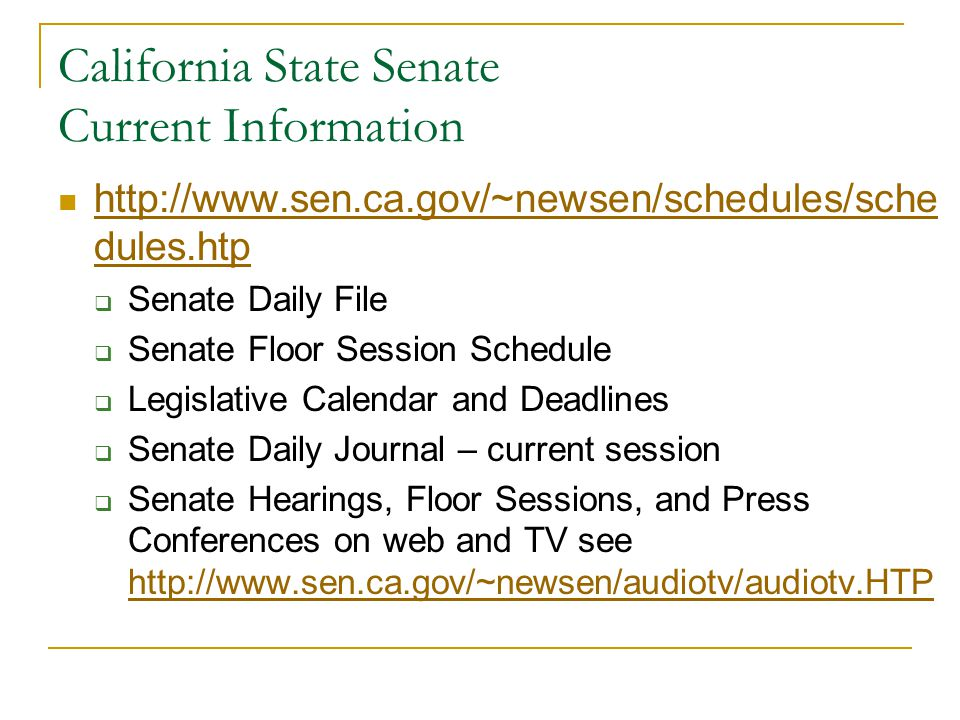 California State Senate Current Information http://www.sen.ca.gov/~newsen/schedules/sche dules.htp http://www.sen.ca.gov/~newsen/schedules/sche dules.htp  Senate Daily File  Senate Floor Session Schedule  Legislative Calendar and Deadlines  Senate Daily Journal – current session  Senate Hearings, Floor Sessions, and Press Conferences on web and TV see http://www.sen.ca.gov/~newsen/audiotv/audiotv.HTP http://www.sen.ca.gov/~newsen/audiotv/audiotv.HTP