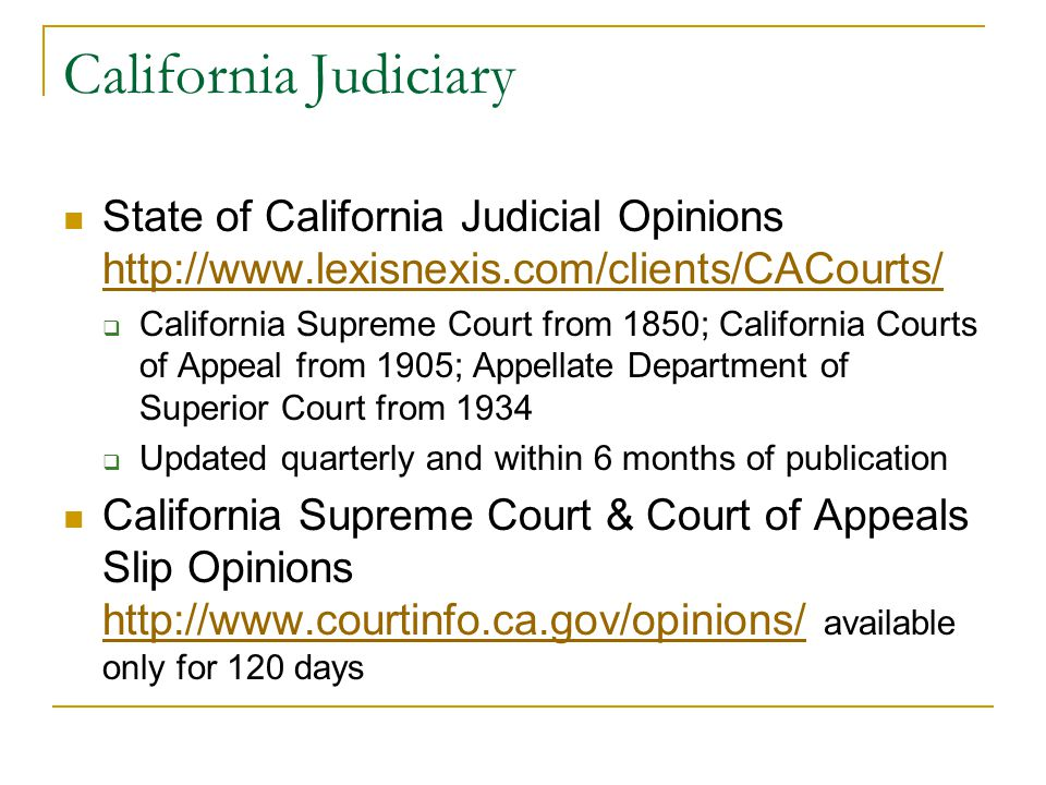 California Judiciary State of California Judicial Opinions http://www.lexisnexis.com/clients/CACourts/ http://www.lexisnexis.com/clients/CACourts/  California Supreme Court from 1850; California Courts of Appeal from 1905; Appellate Department of Superior Court from 1934  Updated quarterly and within 6 months of publication California Supreme Court & Court of Appeals Slip Opinions http://www.courtinfo.ca.gov/opinions/ available only for 120 days http://www.courtinfo.ca.gov/opinions/