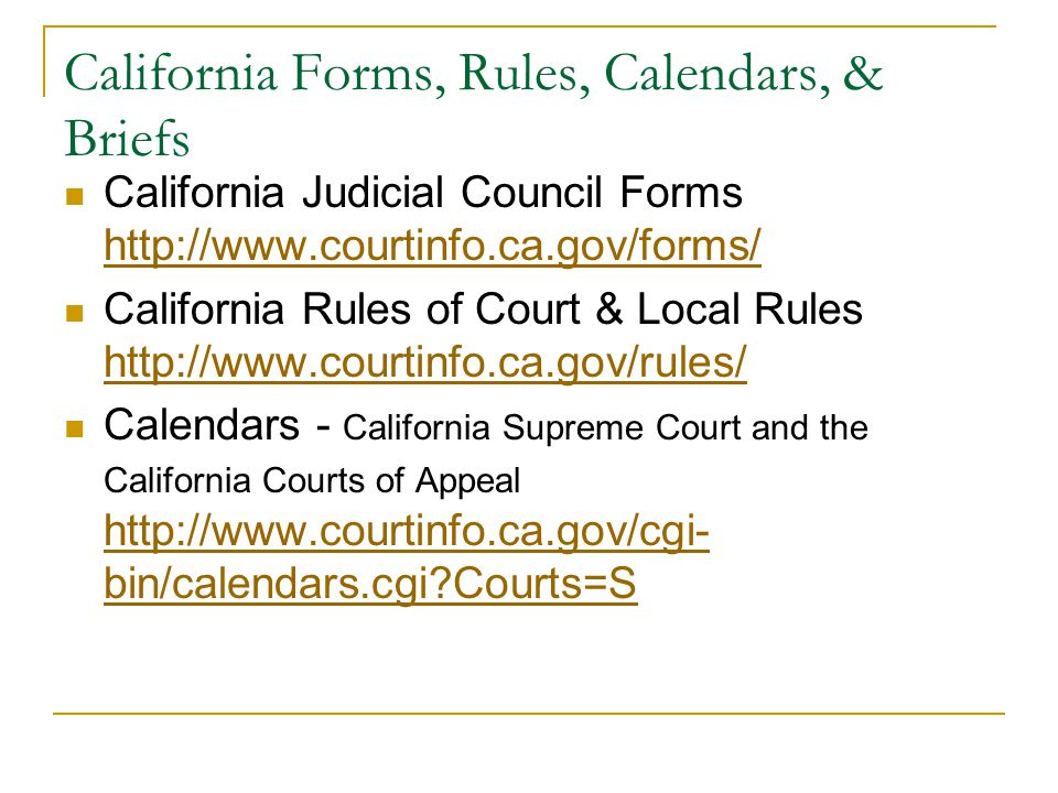 California Forms, Rules, Calendars, & Briefs California Judicial Council Forms http://www.courtinfo.ca.gov/forms/ http://www.courtinfo.ca.gov/forms/ California Rules of Court & Local Rules http://www.courtinfo.ca.gov/rules/ http://www.courtinfo.ca.gov/rules/ Calendars - California Supreme Court and the California Courts of Appeal http://www.courtinfo.ca.gov/cgi- bin/calendars.cgi Courts=S http://www.courtinfo.ca.gov/cgi- bin/calendars.cgi Courts=S