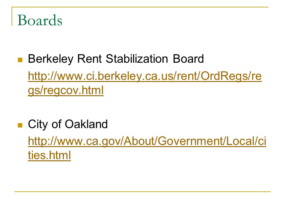 Boards Berkeley Rent Stabilization Board http://www.ci.berkeley.ca.us/rent/OrdRegs/re gs/regcov.html City of Oakland http://www.ca.gov/About/Government/Local/ci ties.html
