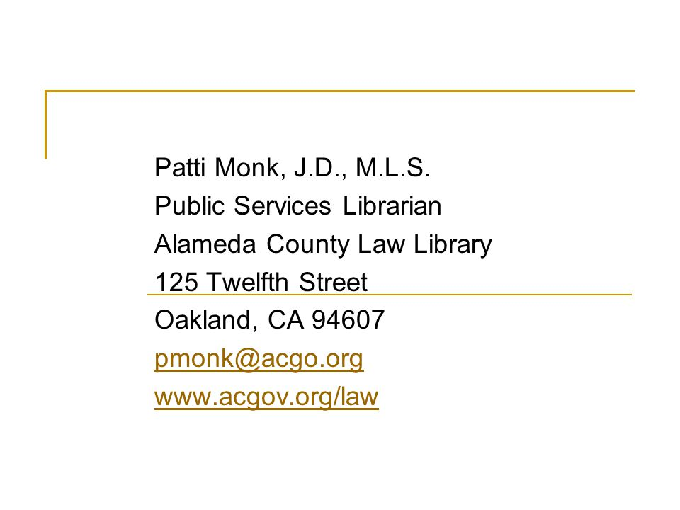 Patti Monk, J.D., M.L.S. Public Services Librarian Alameda County Law Library 125 Twelfth Street Oakland, CA 94607 pmonk@acgo.org www.acgov.org/law