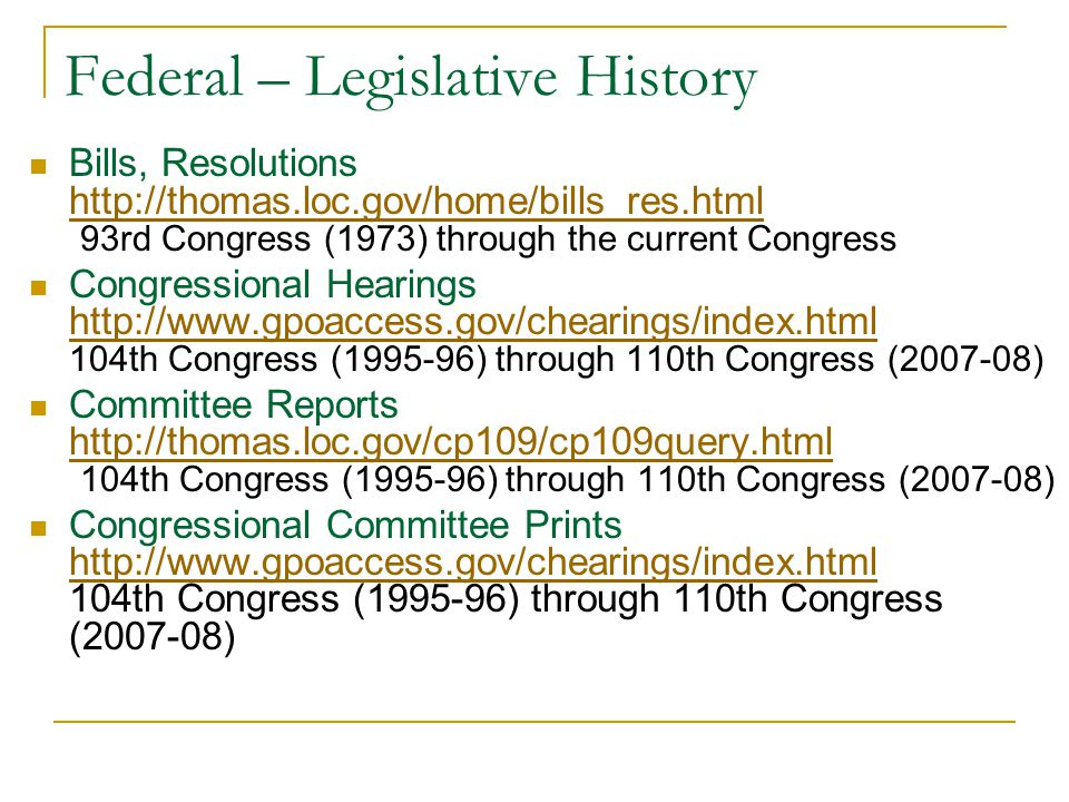 Federal – Legislative History Bills, Resolutions http://thomas.loc.gov/home/bills_res.html 93rd Congress (1973) through the current Congress http://thomas.loc.gov/home/bills_res.html Congressional Hearings http://www.gpoaccess.gov/chearings/index.html 104th Congress (1995-96) through 110th Congress (2007-08) http://www.gpoaccess.gov/chearings/index.html Committee Reports http://thomas.loc.gov/cp109/cp109query.html 104th Congress (1995-96) through 110th Congress (2007-08) http://thomas.loc.gov/cp109/cp109query.html Congressional Committee Prints http://www.gpoaccess.gov/chearings/index.html 104th Congress (1995-96) through 110th Congress (2007-08) http://www.gpoaccess.gov/chearings/index.html