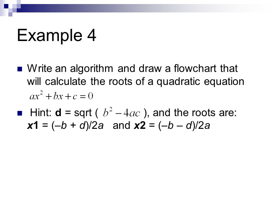 Example 4 Write an algorithm and draw a flowchart that will calculate the roots of a quadratic equation Hint: d = sqrt ( ), and the roots are: x1 = (–b + d)/2a and x2 = (–b – d)/2a