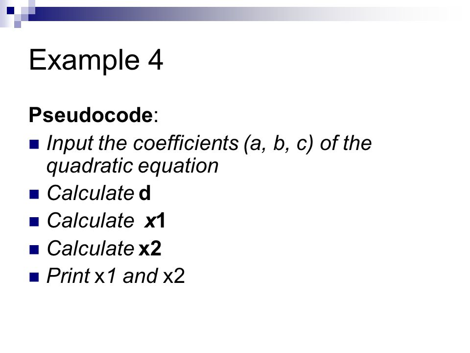Example 4 Pseudocode: Input the coefficients (a, b, c) of the quadratic equation Calculate d Calculate x1 Calculate x2 Print x1 and x2