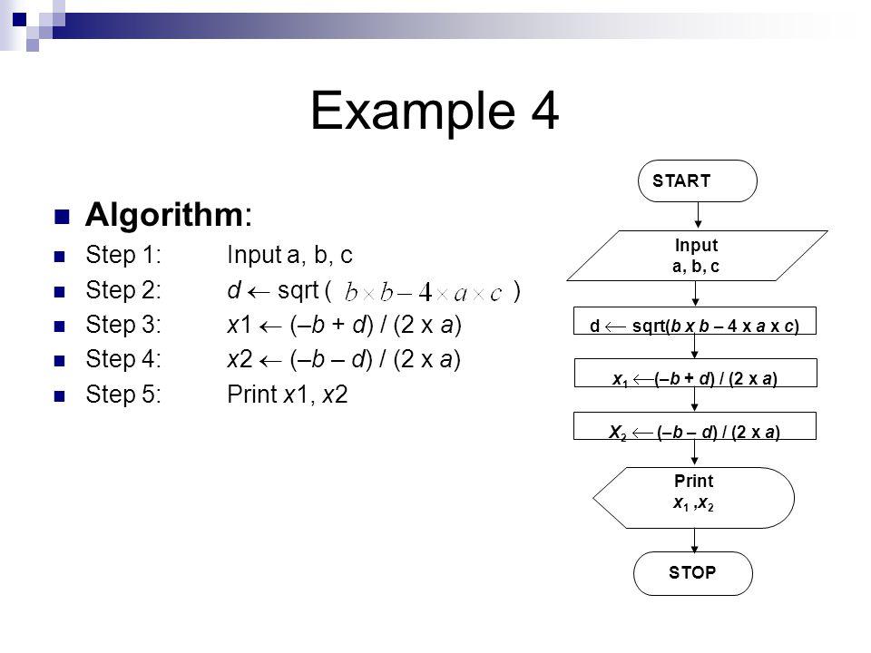 Example 4 Algorithm: Step 1: Input a, b, c Step 2: d  sqrt ( ) Step 3: x1  (–b + d) / (2 x a) Step 4: x2  (–b – d) / (2 x a) Step 5: Print x1, x2 START Input a, b, c d  sqrt(b x b – 4 x a x c) Print x 1,x 2 STOP x 1  (–b + d) / (2 x a) X 2  (–b – d) / (2 x a)
