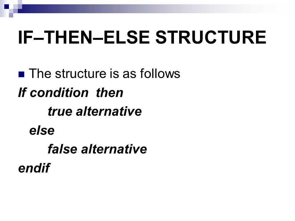 IF–THEN–ELSE STRUCTURE The structure is as follows If condition then true alternative else false alternative endif