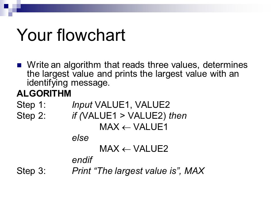 Your flowchart Write an algorithm that reads three values, determines the largest value and prints the largest value with an identifying message.