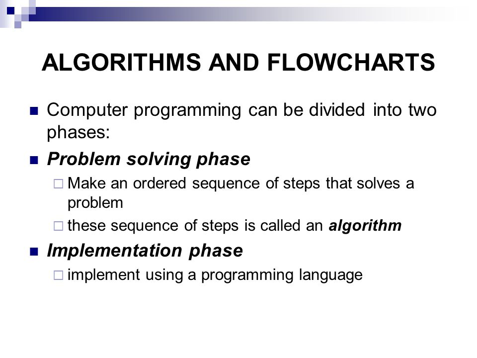 ALGORITHMS AND FLOWCHARTS Computer programming can be divided into two phases: Problem solving phase  Make an ordered sequence of steps that solves a problem  these sequence of steps is called an algorithm Implementation phase  implement using a programming language
