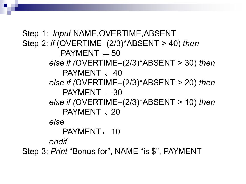 Step 1: Input NAME,OVERTIME,ABSENT Step 2: if (OVERTIME–(2/3)*ABSENT > 40) then PAYMENT  50 else if (OVERTIME–(2/3)*ABSENT > 30) then PAYMENT  40 else if (OVERTIME–(2/3)*ABSENT > 20) then PAYMENT  30 else if (OVERTIME–(2/3)*ABSENT > 10) then PAYMENT  20 else PAYMENT  10 endif Step 3: Print Bonus for , NAME is $ , PAYMENT
