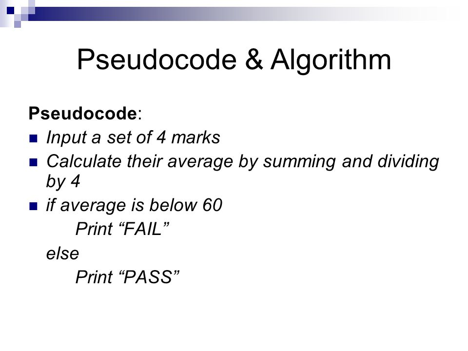 Pseudocode & Algorithm Pseudocode: Input a set of 4 marks Calculate their average by summing and dividing by 4 if average is below 60 Print FAIL else Print PASS