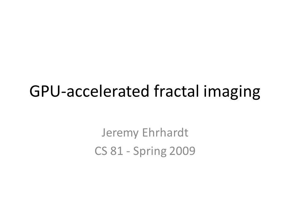 GPU-accelerated fractal imaging Jeremy Ehrhardt CS 81 - Spring 2009