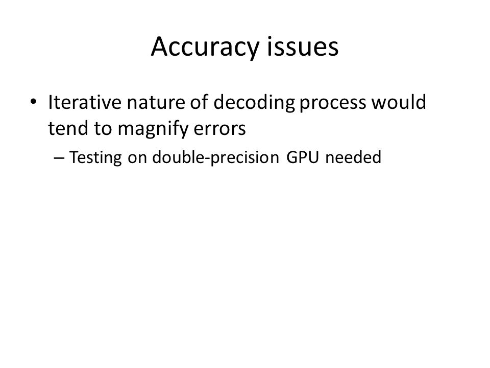 Accuracy issues Iterative nature of decoding process would tend to magnify errors – Testing on double-precision GPU needed