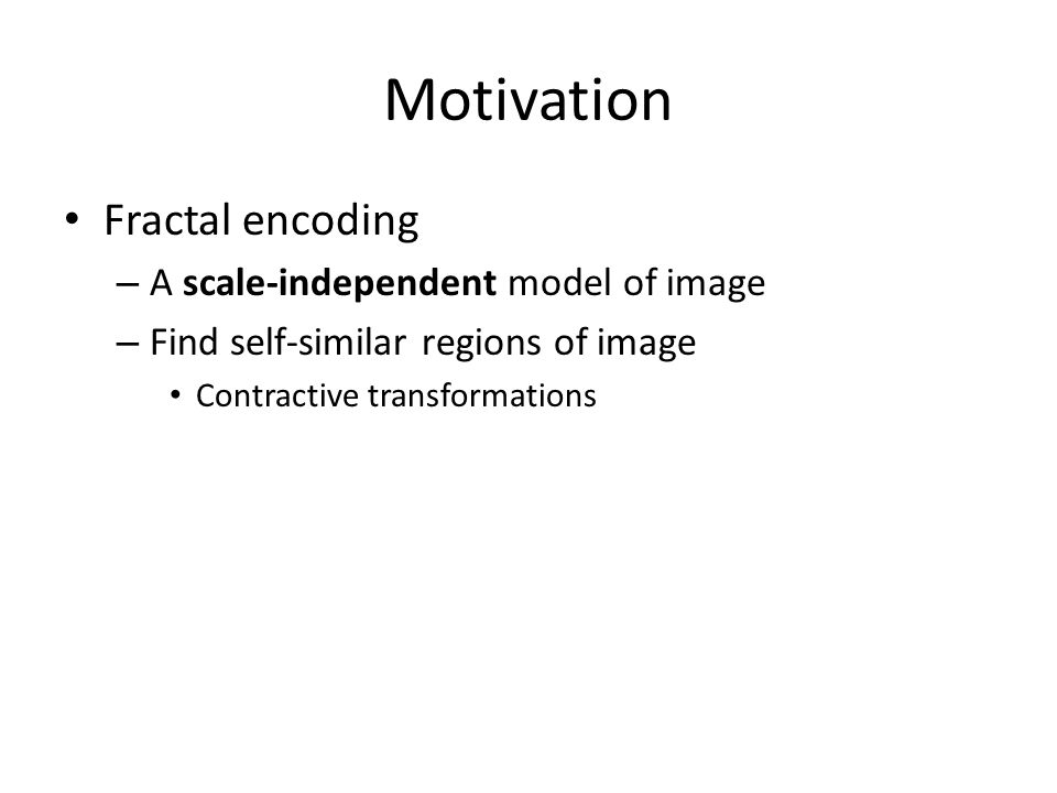 Motivation Fractal encoding – A scale-independent model of image – Find self-similar regions of image Contractive transformations