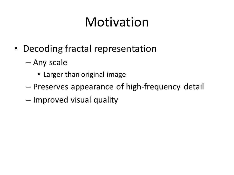 Motivation Decoding fractal representation – Any scale Larger than original image – Preserves appearance of high-frequency detail – Improved visual quality