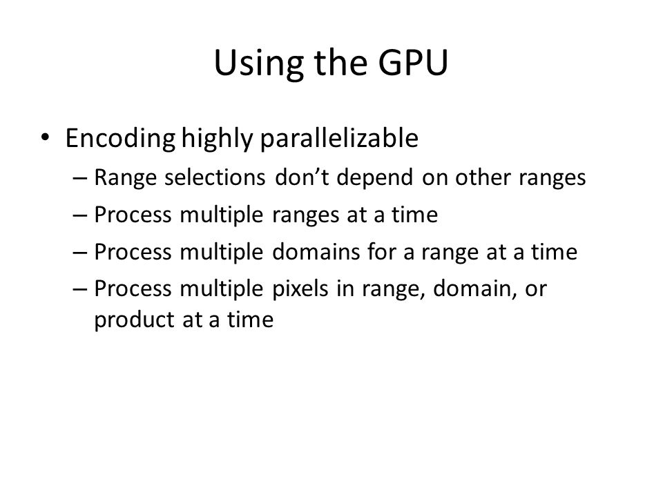 Using the GPU Decoding also parallelizable – Short number of iterations (~10) – Take transform list from encoding – Decide on output size – For each pixel in output Source, scale, offset don't change across iterations Value depends only on image at previous iteration Maps naturally to pixel shader