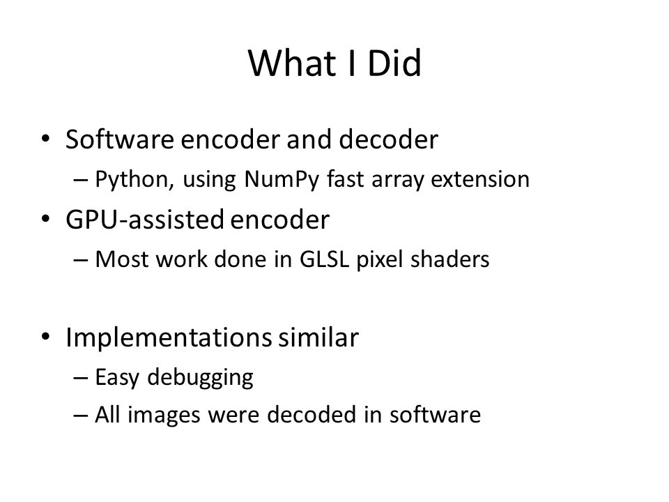 What I Did Software encoder and decoder – Python, using NumPy fast array extension GPU-assisted encoder – Most work done in GLSL pixel shaders Implementations similar – Easy debugging – All images were decoded in software
