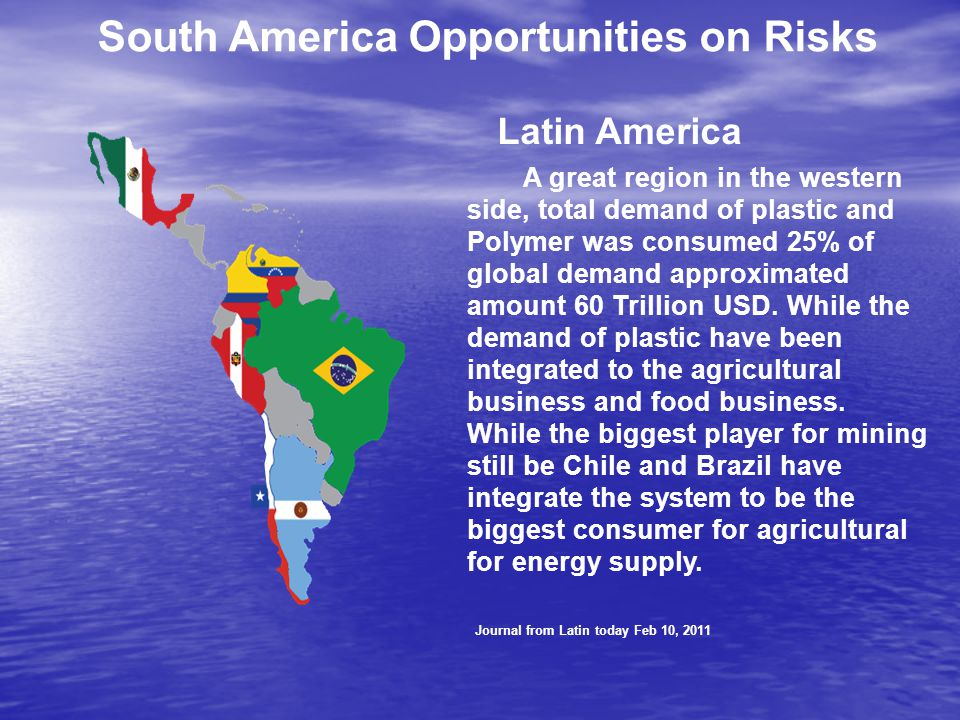 South America Opportunities on Risks Latin America A great region in the western side, total demand of plastic and Polymer was consumed 25% of global demand approximated amount 60 Trillion USD.