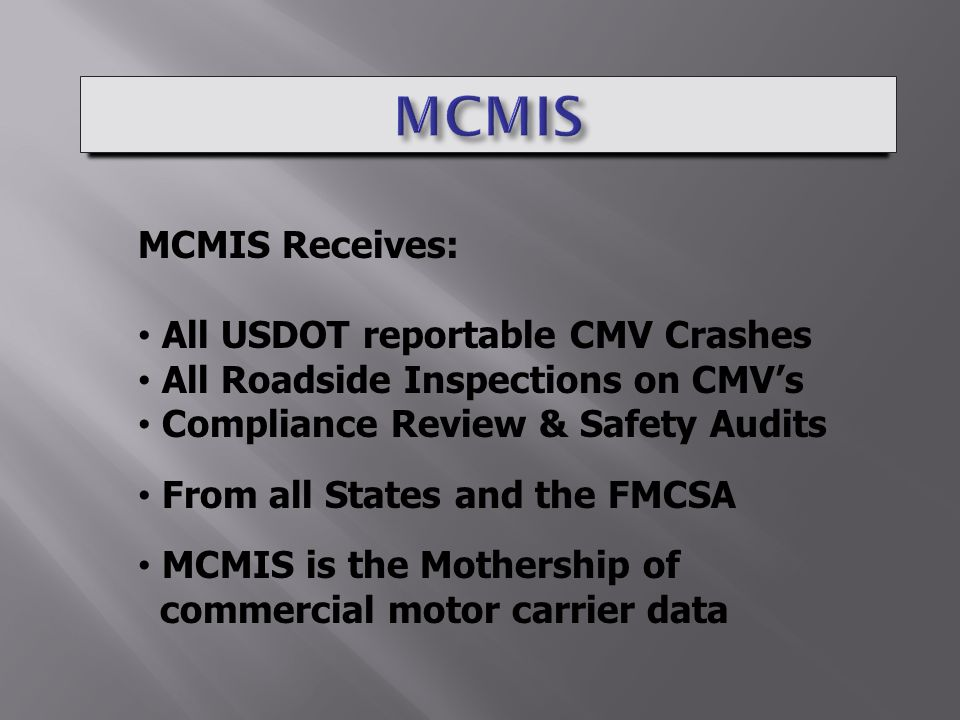 MCMIS Receives: All USDOT reportable CMV Crashes All Roadside Inspections on CMV's Compliance Review & Safety Audits From all States and the FMCSA MCMIS is the Mothership of commercial motor carrier data