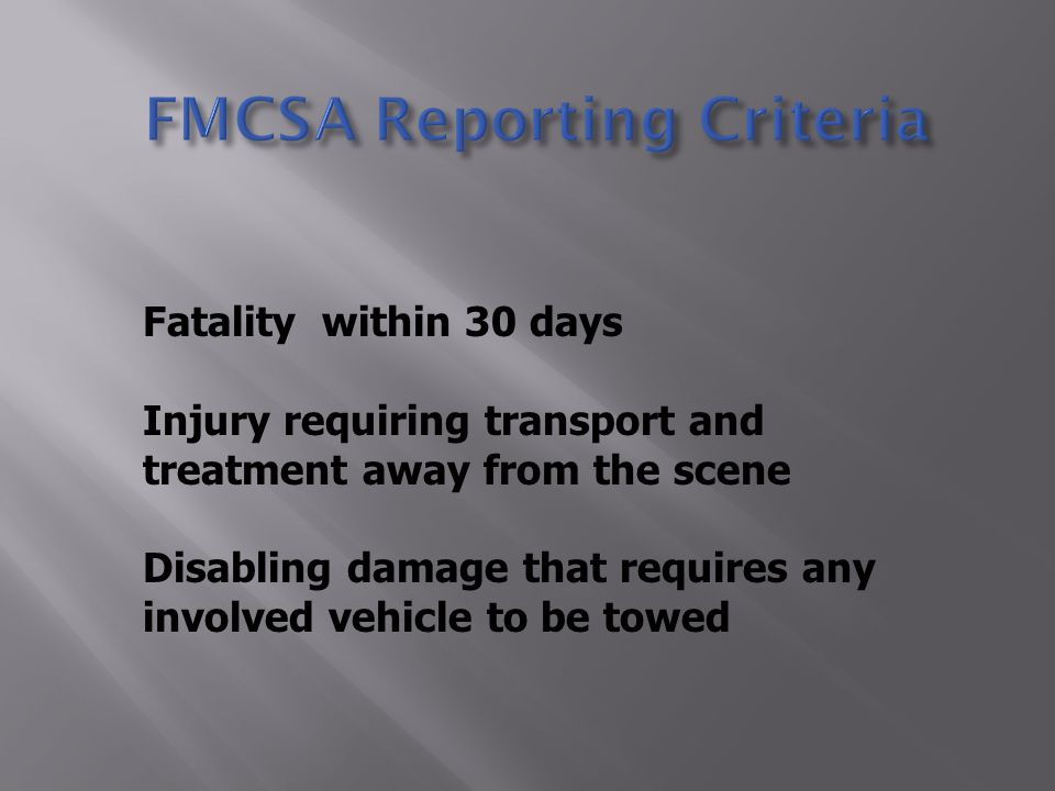 Fatality within 30 days Injury requiring transport and treatment away from the scene Disabling damage that requires any involved vehicle to be towed