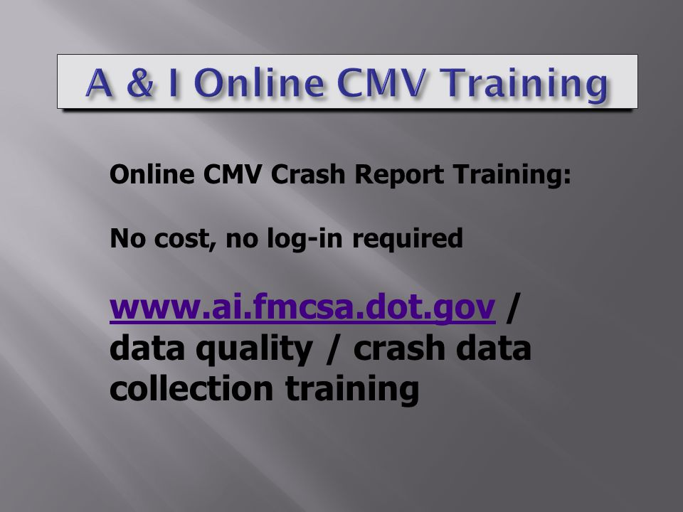 Online CMV Crash Report Training: No cost, no log-in required www.ai.fmcsa.dot.govwww.ai.fmcsa.dot.gov / data quality / crash data collection training